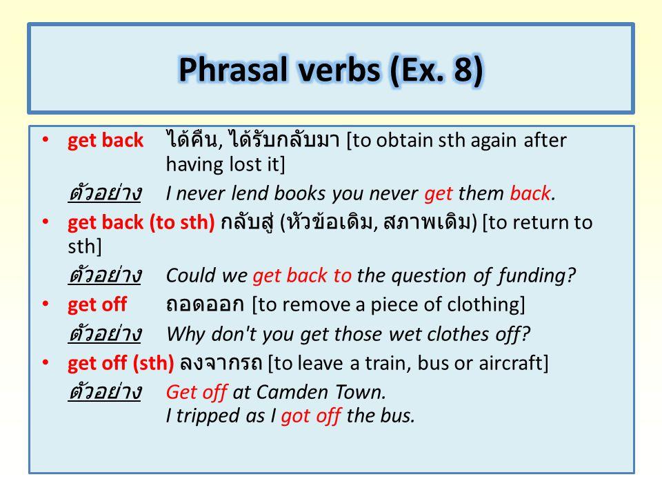 Phrasal verbs (Ex. 8) get back ได้คืน, ได้รับกลับมา [to obtain sth again after having lost it]